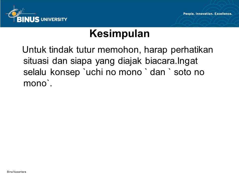 Bina Nusantara Kesimpulan Untuk tindak tutur memohon, harap perhatikan situasi dan siapa yang diajak biacara.Ingat selalu konsep `uchi no mono ` dan ` soto no mono`.