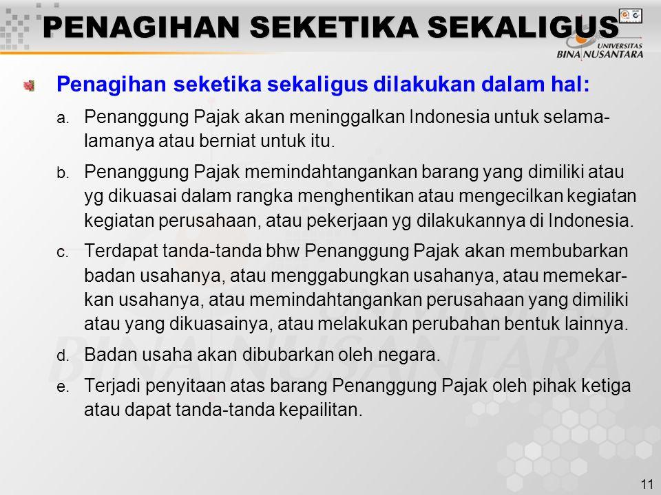 11 PENAGIHAN SEKETIKA SEKALIGUS Penagihan seketika sekaligus dilakukan dalam hal: a. Penanggung Pajak akan meninggalkan Indonesia untuk selama- lamany
