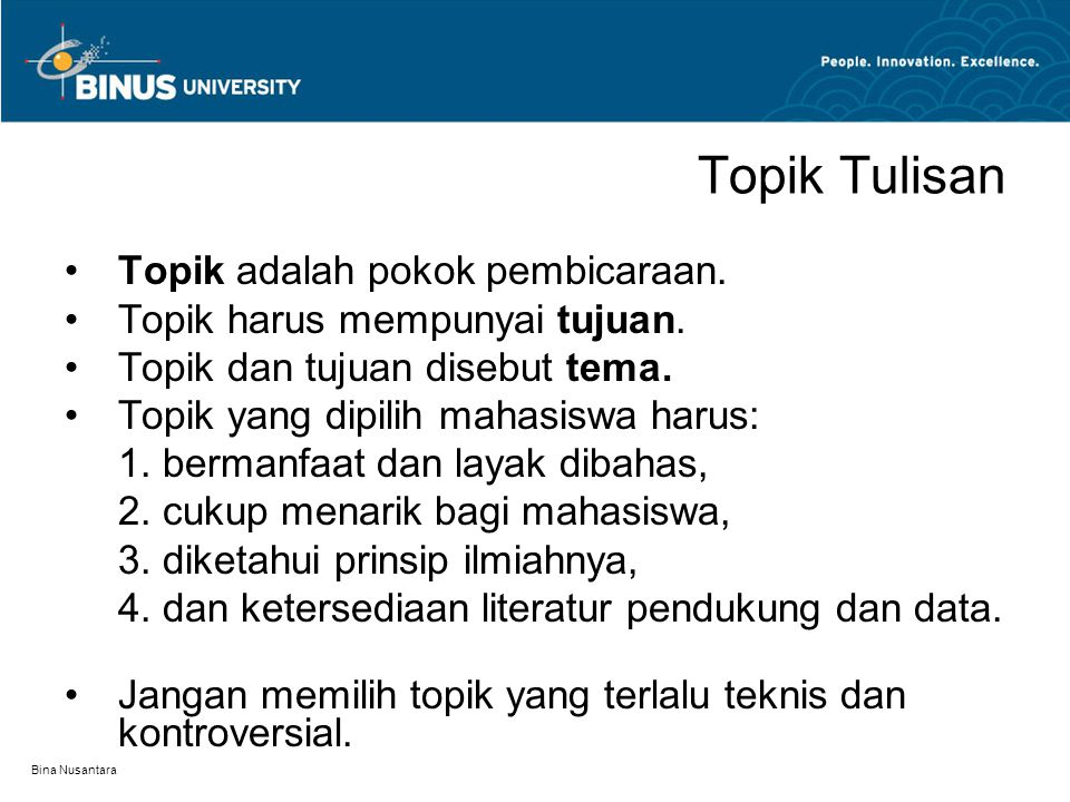 Bina Nusantara Topik Tulisan Topik adalah pokok pembicaraan. Topik harus mempunyai tujuan. Topik dan tujuan disebut tema. Topik yang dipilih mahasiswa