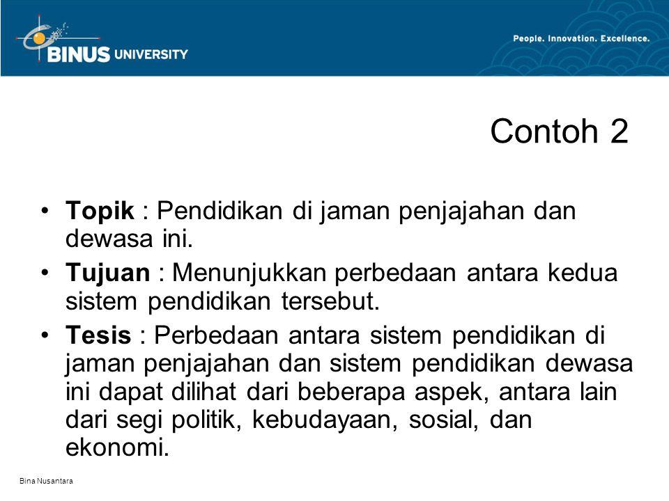 Bina Nusantara Contoh 2 Topik : Pendidikan di jaman penjajahan dan dewasa ini. Tujuan : Menunjukkan perbedaan antara kedua sistem pendidikan tersebut.