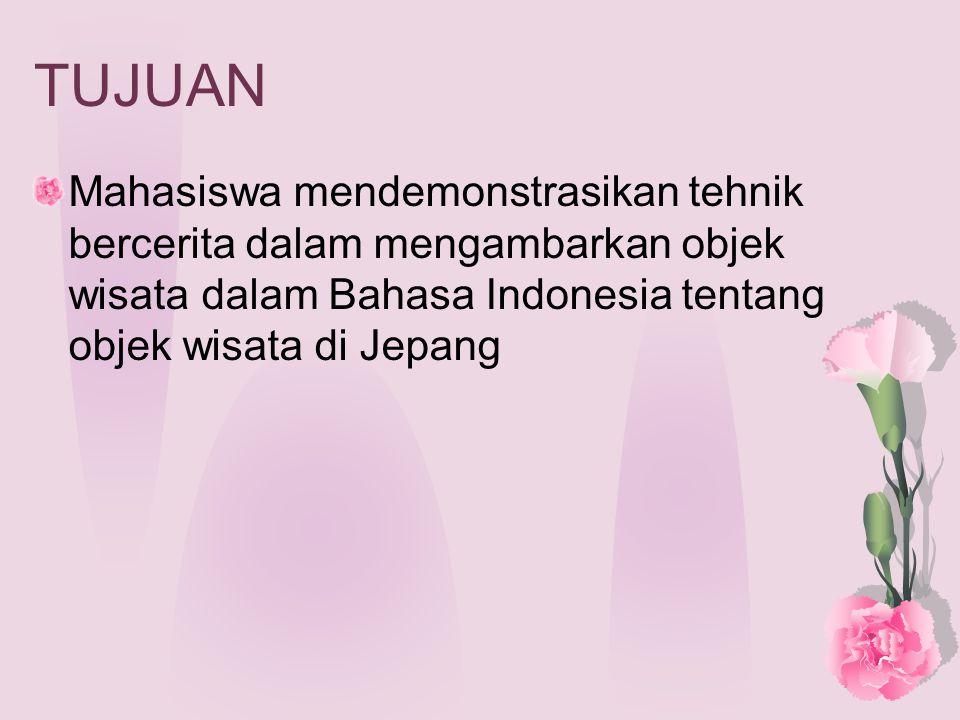 TUJUAN Mahasiswa mendemonstrasikan tehnik bercerita dalam mengambarkan objek wisata dalam Bahasa Indonesia tentang objek wisata di Jepang