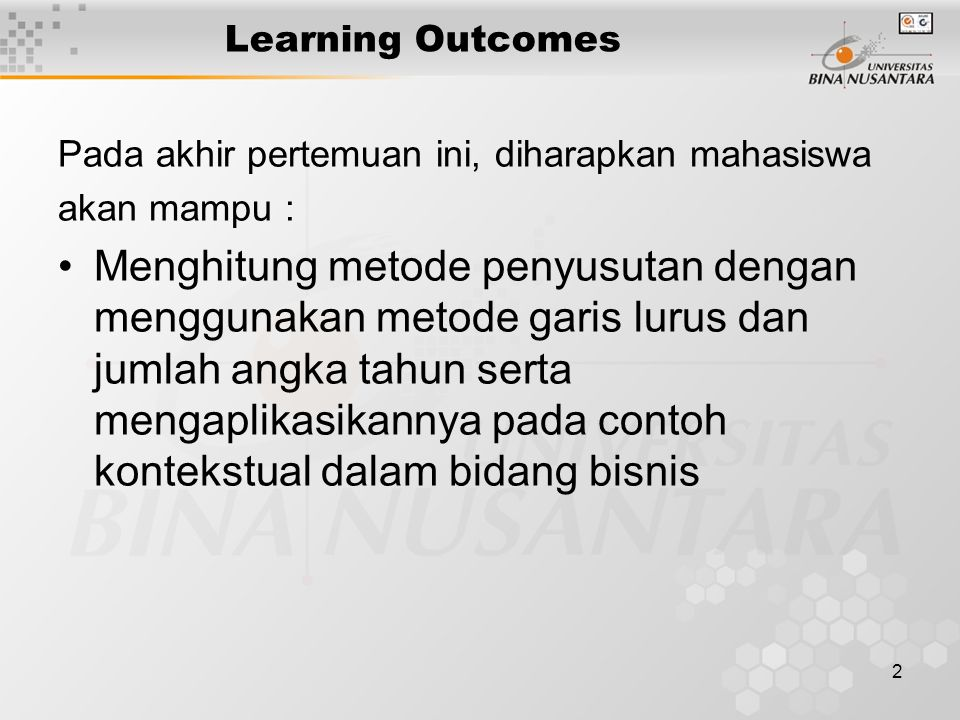 2 Learning Outcomes Pada akhir pertemuan ini, diharapkan mahasiswa akan mampu : Menghitung metode penyusutan dengan menggunakan metode garis lurus dan jumlah angka tahun serta mengaplikasikannya pada contoh kontekstual dalam bidang bisnis