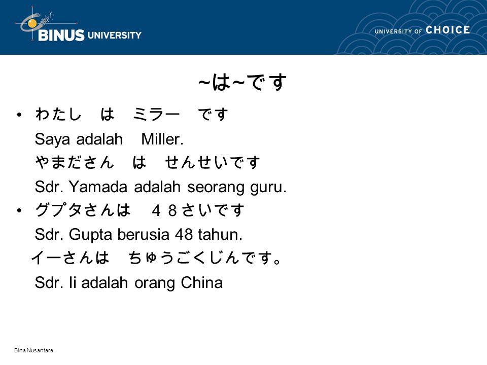 Bina Nusantara わたし は ミラー です Saya adalah Miller. やまださん は せんせいです Sdr. Yamada adalah seorang guru. グプタさんは 48さいです Sdr. Gupta berusia 48 tahun. イーさんは ちゅうごく