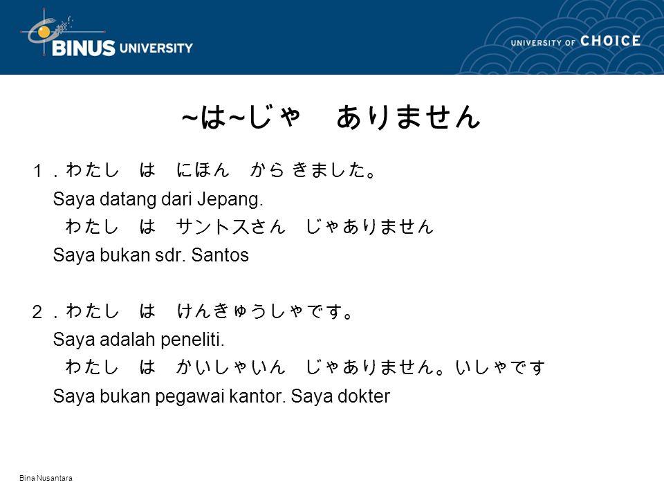 Bina Nusantara 1.わたし は にほん から きました。 Saya datang dari Jepang. わたし は サントスさん じゃありません Saya bukan sdr. Santos 2.わたし は けんきゅうしゃです。 Saya adalah peneliti. わたし