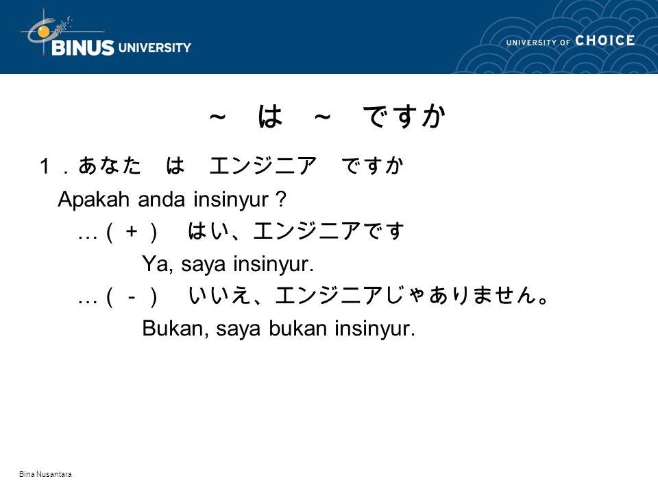 Bina Nusantara 1.あなた は エンジニア ですか Apakah anda insinyur ? … (+) はい、エンジニアです Ya, saya insinyur. … (-) いいえ、エンジニアじゃありません。 Bukan, saya bukan insinyur. ~ は ~