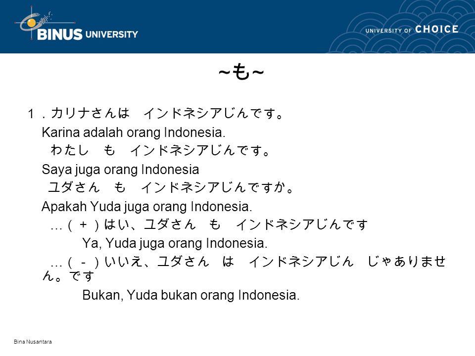 Bina Nusantara 1.カリナさんは インドネシアじんです。 Karina adalah orang Indonesia. わたし も インドネシアじんです。 Saya juga orang Indonesia ユダさん も インドネシアじんですか。 Apakah Yuda juga or