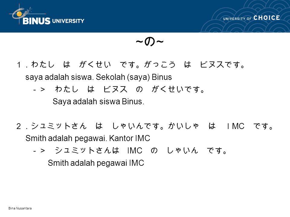 Bina Nusantara 1.わたし は がくせい です。がっこう は ビヌスです。 saya adalah siswa. Sekolah (saya) Binus -> わたし は ビヌス の がくせいです。 Saya adalah siswa Binus. 2.シュミットさん は しゃいんで