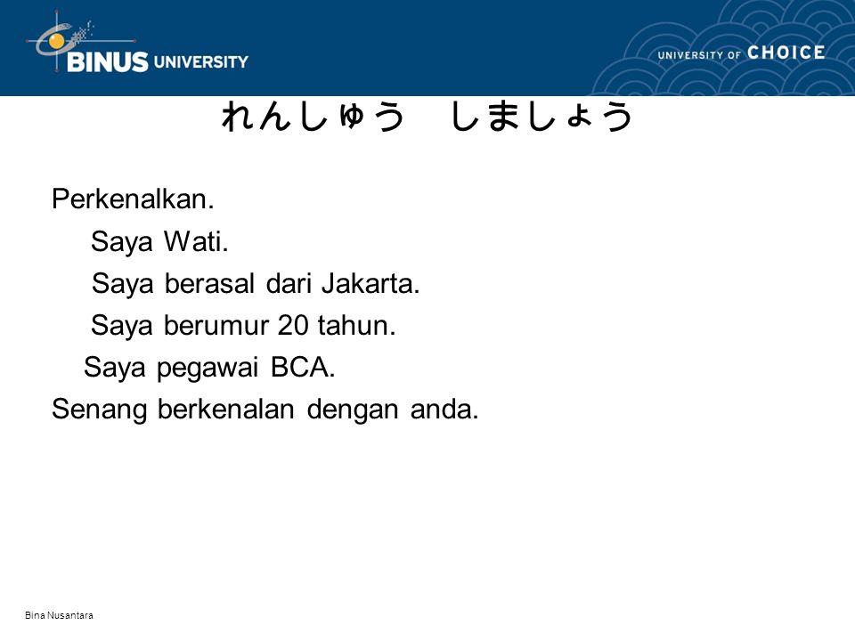 Bina Nusantara れんしゅう しましょう Perkenalkan. Saya Wati. Saya berasal dari Jakarta. Saya berumur 20 tahun. Saya pegawai BCA. Senang berkenalan dengan anda.