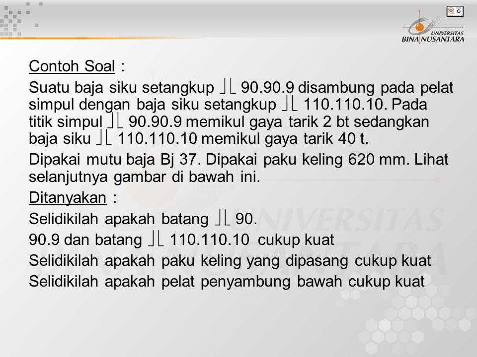 Contoh Soal : Suatu baja siku setangkup   90.90.9 disambung pada pelat simpul dengan baja siku setangkup   110.110.10. Pada titik simpul   90.90