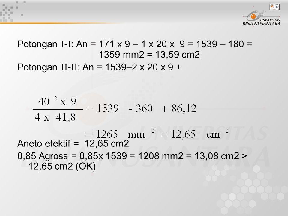 Potongan  -  : An = 171 x 9 – 1 x 20 x 9 = 1539 – 180 = 1359 mm2 = 13,59 cm2 Potongan  -  : An = 1539–2 x 20 x 9 + Aneto efektif = 12,65 cm2 0,8