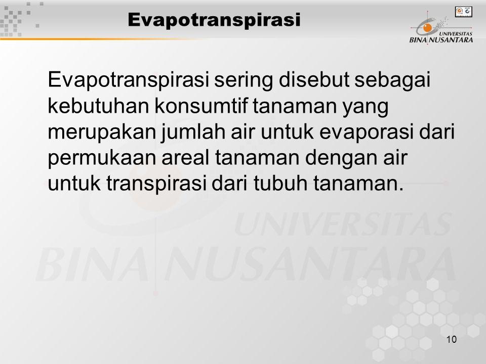 10 Evapotranspirasi Evapotranspirasi sering disebut sebagai kebutuhan konsumtif tanaman yang merupakan jumlah air untuk evaporasi dari permukaan areal tanaman dengan air untuk transpirasi dari tubuh tanaman.