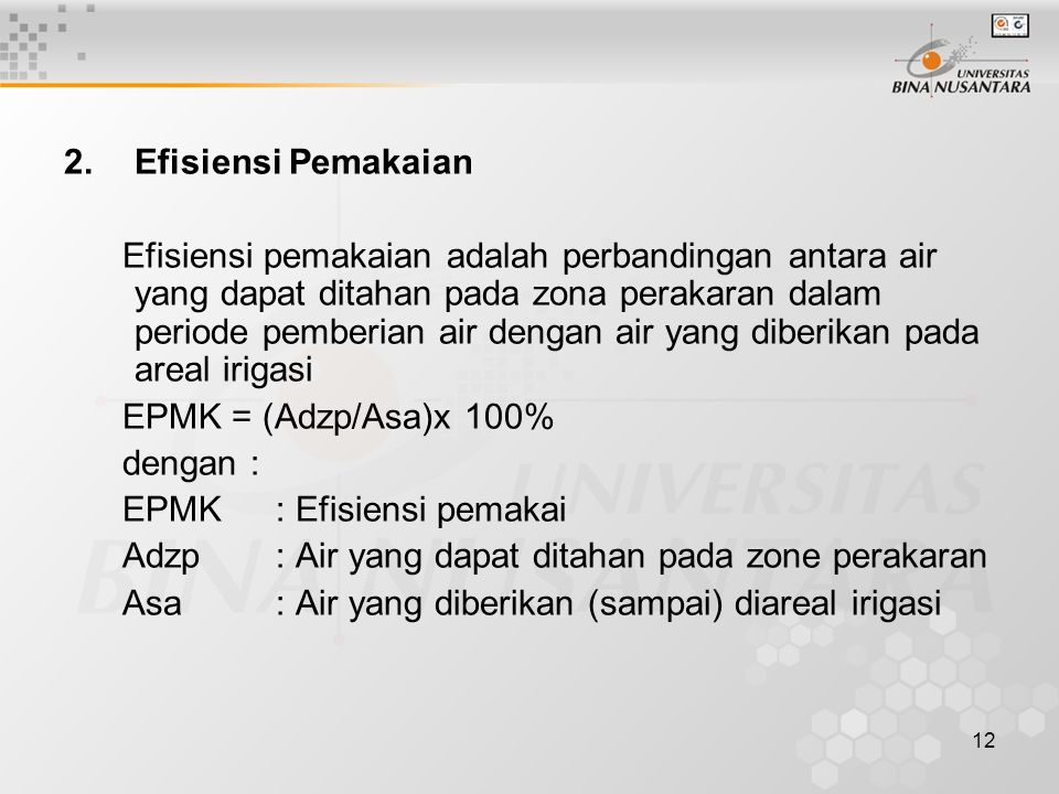 12 2.Efisiensi Pemakaian Efisiensi pemakaian adalah perbandingan antara air yang dapat ditahan pada zona perakaran dalam periode pemberian air dengan air yang diberikan pada areal irigasi EPMK = (Adzp/Asa)x 100% dengan : EPMK: Efisiensi pemakai Adzp: Air yang dapat ditahan pada zone perakaran Asa: Air yang diberikan (sampai) diareal irigasi