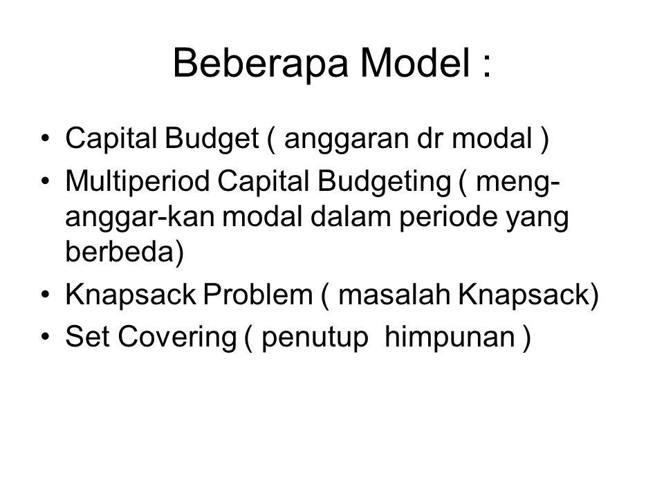 Beberapa Model : Capital Budget ( anggaran dr modal ) Multiperiod Capital Budgeting ( meng- anggar-kan modal dalam periode yang berbeda) Knapsack Prob