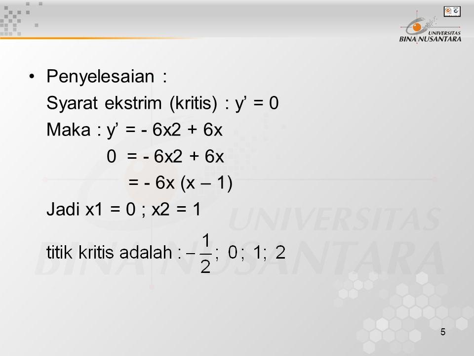 5 Penyelesaian : Syarat ekstrim (kritis) : y' = 0 Maka : y' = - 6x2 + 6x 0 = - 6x2 + 6x = - 6x (x – 1) Jadi x1 = 0 ; x2 = 1
