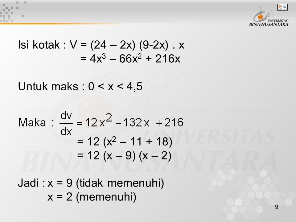 9 Isi kotak : V = (24 – 2x) (9-2x). x = 4x 3 – 66x 2 + 216x Untuk maks : 0 < x < 4,5 = 12 (x 2 – 11 + 18) = 12 (x – 9) (x – 2) Jadi :x = 9 (tidak meme