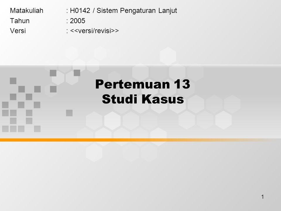 1 Pertemuan 13 Studi Kasus Matakuliah: H0142 / Sistem Pengaturan Lanjut Tahun: 2005 Versi: >