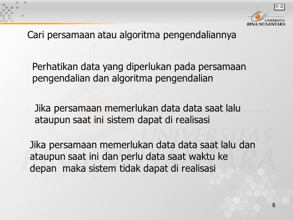 6 Cari persamaan atau algoritma pengendaliannya Perhatikan data yang diperlukan pada persamaan pengendalian dan algoritma pengendalian Jika persamaan memerlukan data data saat lalu ataupun saat ini sistem dapat di realisasi Jika persamaan memerlukan data data saat lalu dan ataupun saat ini dan perlu data saat waktu ke depan maka sistem tidak dapat di realisasi