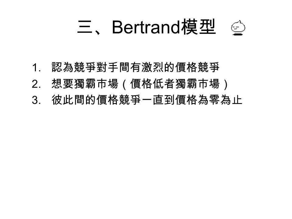 三、 Bertrand 模型 1. 認為競爭對手間有激烈的價格競爭 2. 想要獨霸市場(價格低者獨霸市場) 3. 彼此間的價格競爭一直到價格為零為止