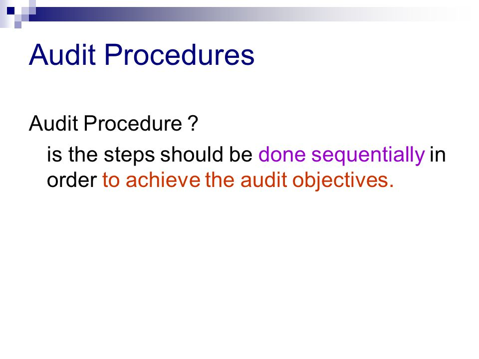 Audit Procedures Audit Procedure ? is the steps should be done sequentially in order to achieve the audit objectives.
