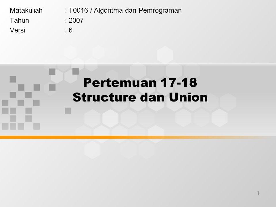 1 Pertemuan 17-18 Structure dan Union Matakuliah: T0016 / Algoritma dan Pemrograman Tahun: 2007 Versi: 6