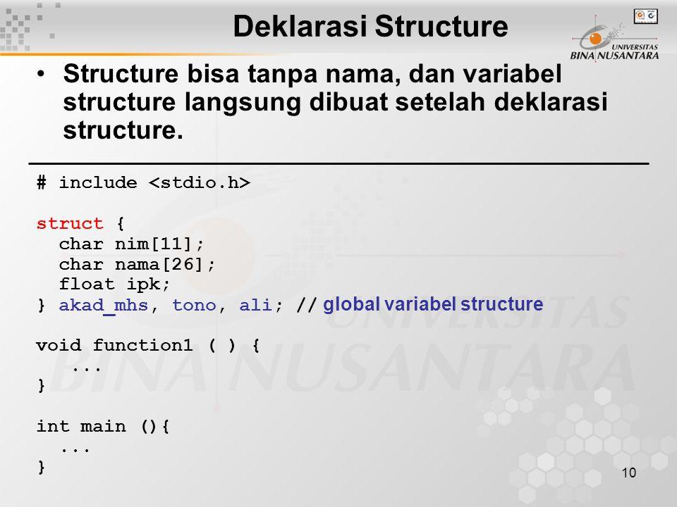 10 Structure bisa tanpa nama, dan variabel structure langsung dibuat setelah deklarasi structure. # include struct { char nim[11]; char nama[26]; floa
