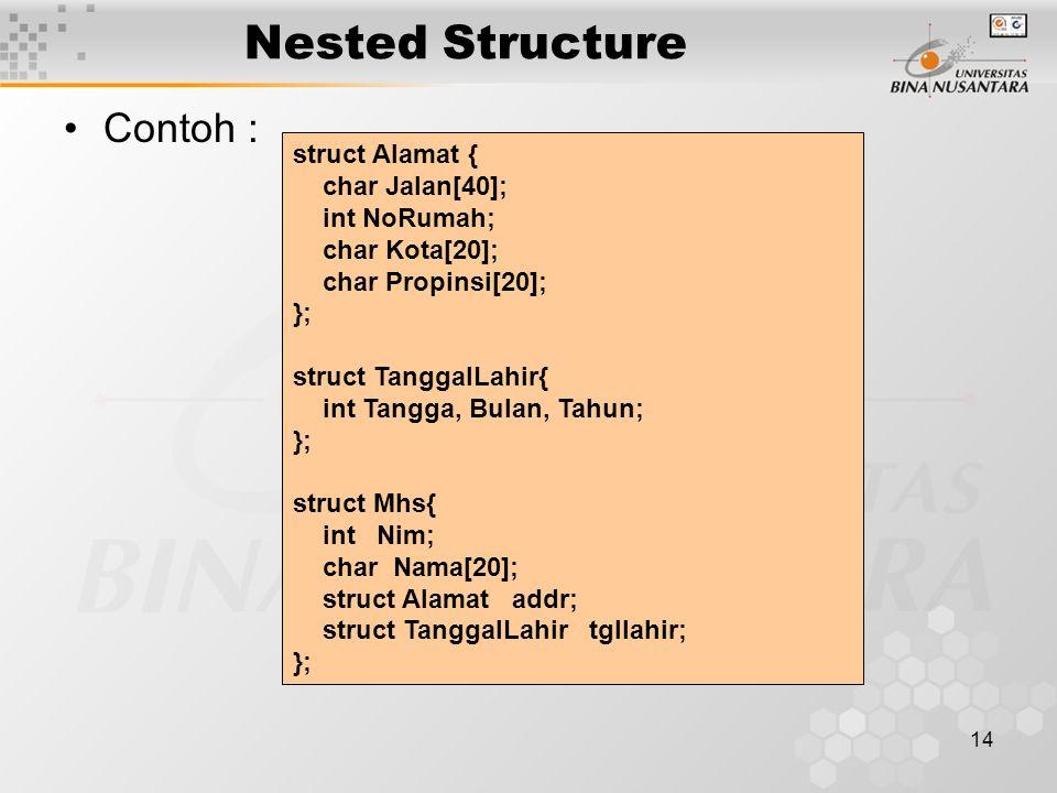 14 Nested Structure Contoh : struct Alamat { char Jalan[40]; int NoRumah; char Kota[20]; char Propinsi[20]; }; struct TanggalLahir{ int Tangga, Bulan,