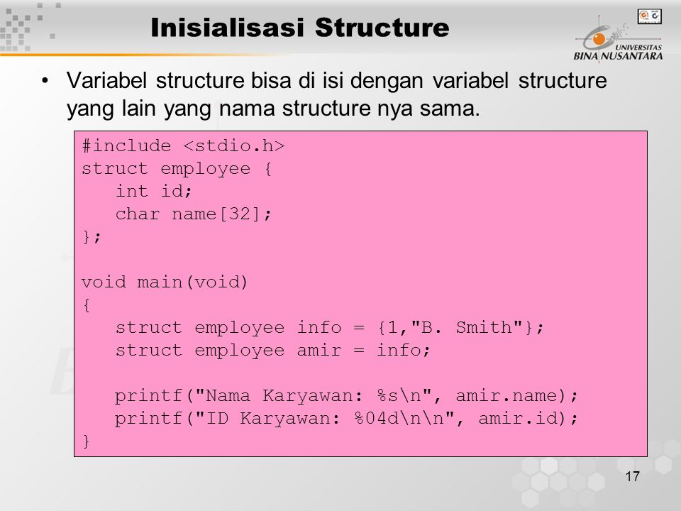17 Inisialisasi Structure Variabel structure bisa di isi dengan variabel structure yang lain yang nama structure nya sama. #include struct employee {