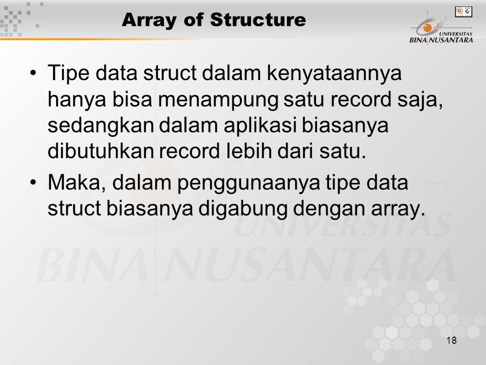 18 Array of Structure Tipe data struct dalam kenyataannya hanya bisa menampung satu record saja, sedangkan dalam aplikasi biasanya dibutuhkan record l