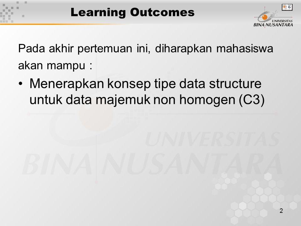 2 Learning Outcomes Pada akhir pertemuan ini, diharapkan mahasiswa akan mampu : Menerapkan konsep tipe data structure untuk data majemuk non homogen (