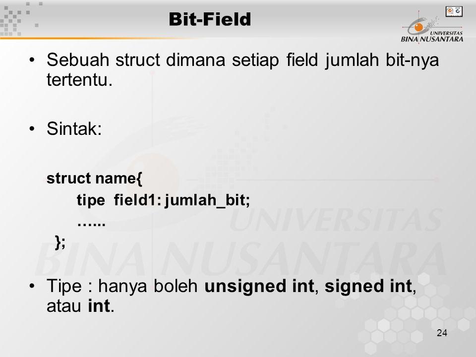 24 Bit-Field Sebuah struct dimana setiap field jumlah bit-nya tertentu. Sintak: struct name{ tipe field1: jumlah_bit; …... }; Tipe : hanya boleh unsig