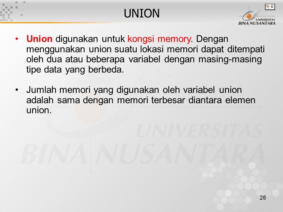 26 UNION Union digunakan untuk kongsi memory. Dengan menggunakan union suatu lokasi memori dapat ditempati oleh dua atau beberapa variabel dengan masi
