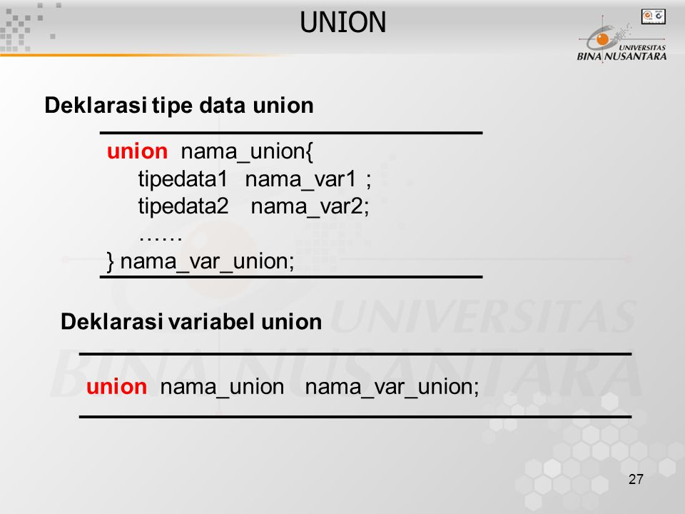 27 union nama_union{ tipedata1 nama_var1 ; tipedata2 nama_var2; …… } nama_var_union; Deklarasi tipe data union Deklarasi variabel union union nama_uni