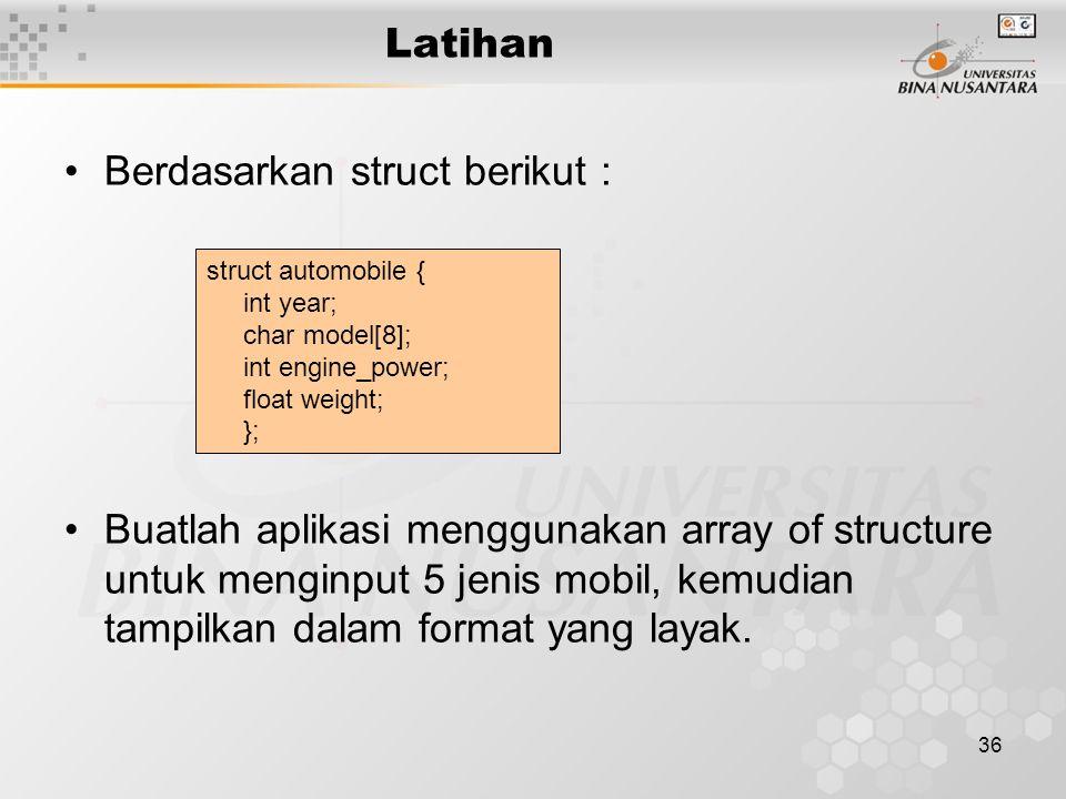36 Latihan Berdasarkan struct berikut : Buatlah aplikasi menggunakan array of structure untuk menginput 5 jenis mobil, kemudian tampilkan dalam format