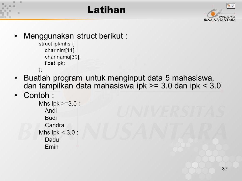 37 Latihan Menggunakan struct berikut : struct ipkmhs { char nim[11]; char nama[30]; float ipk; }; Buatlah program untuk menginput data 5 mahasiswa, d