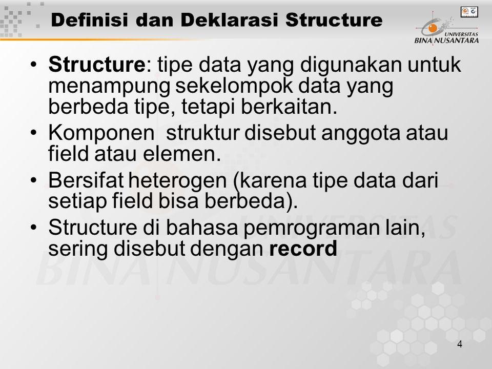 4 Definisi dan Deklarasi Structure Structure: tipe data yang digunakan untuk menampung sekelompok data yang berbeda tipe, tetapi berkaitan. Komponen s