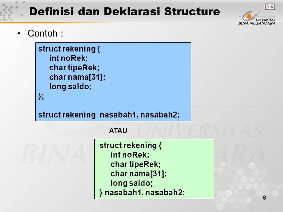 7 Definisi dan Deklarasi Structure Contoh : struct automobile { int year; char model[8]; int engine_power; float weight; }; struct Mahasiswa{ int Nim; char Namal[20]; float IPK; char JenisKelamin; };