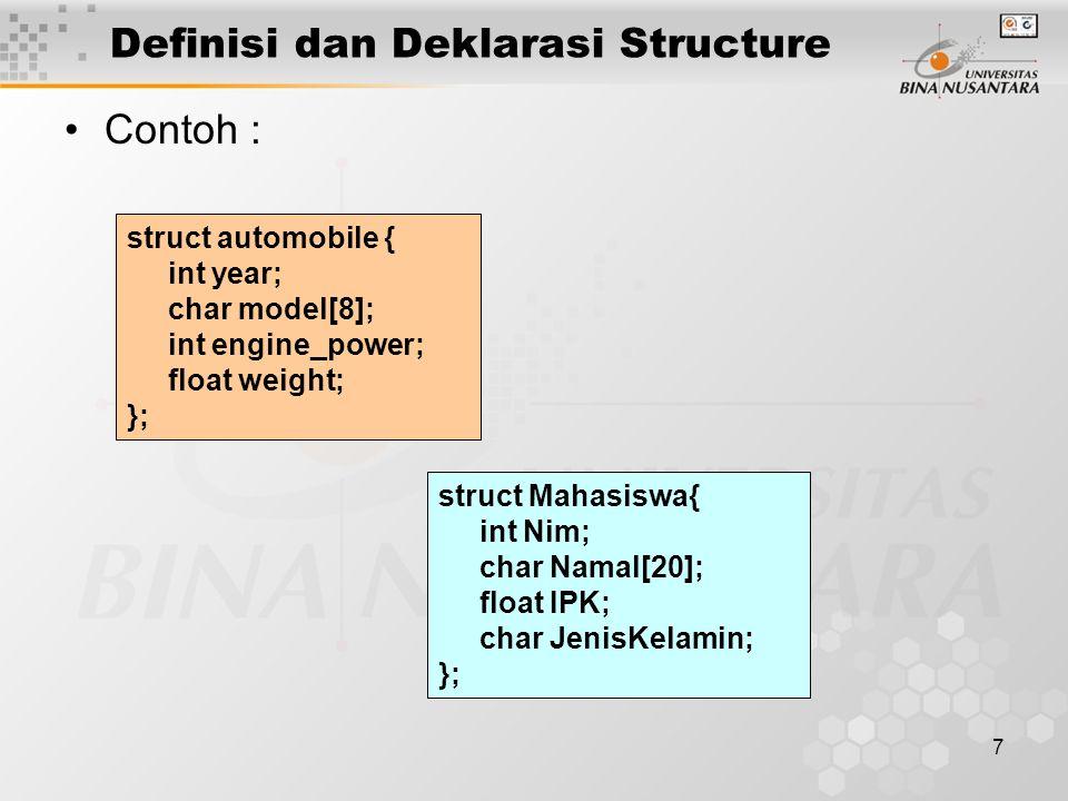 7 Definisi dan Deklarasi Structure Contoh : struct automobile { int year; char model[8]; int engine_power; float weight; }; struct Mahasiswa{ int Nim;