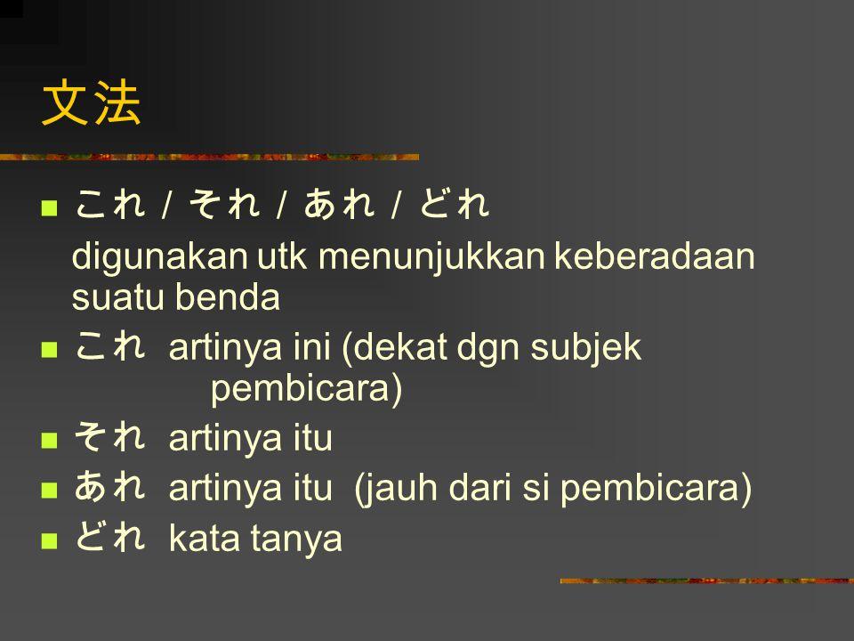 文法 これ/それ/あれ/どれ digunakan utk menunjukkan keberadaan suatu benda これ artinya ini (dekat dgn subjek pembicara) それ artinya itu あれ artinya itu (jauh dari si pembicara) どれ kata tanya