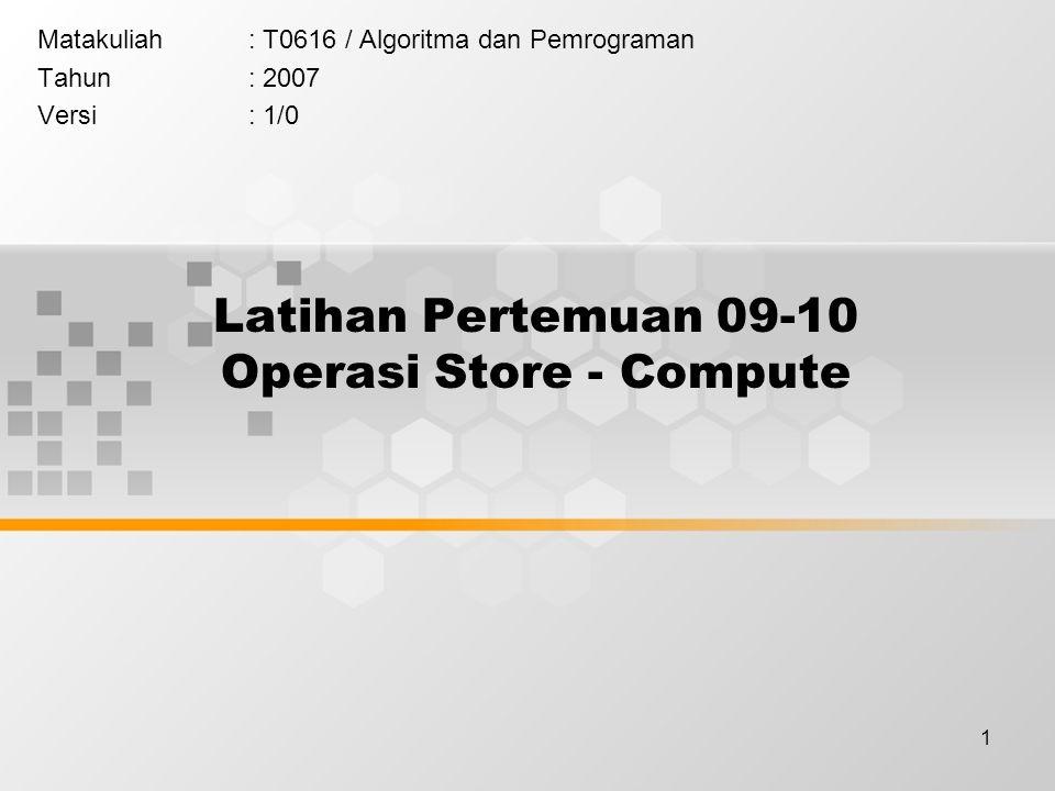 1 Latihan Pertemuan 09-10 Operasi Store - Compute Matakuliah: T0616 / Algoritma dan Pemrograman Tahun: 2007 Versi: 1/0