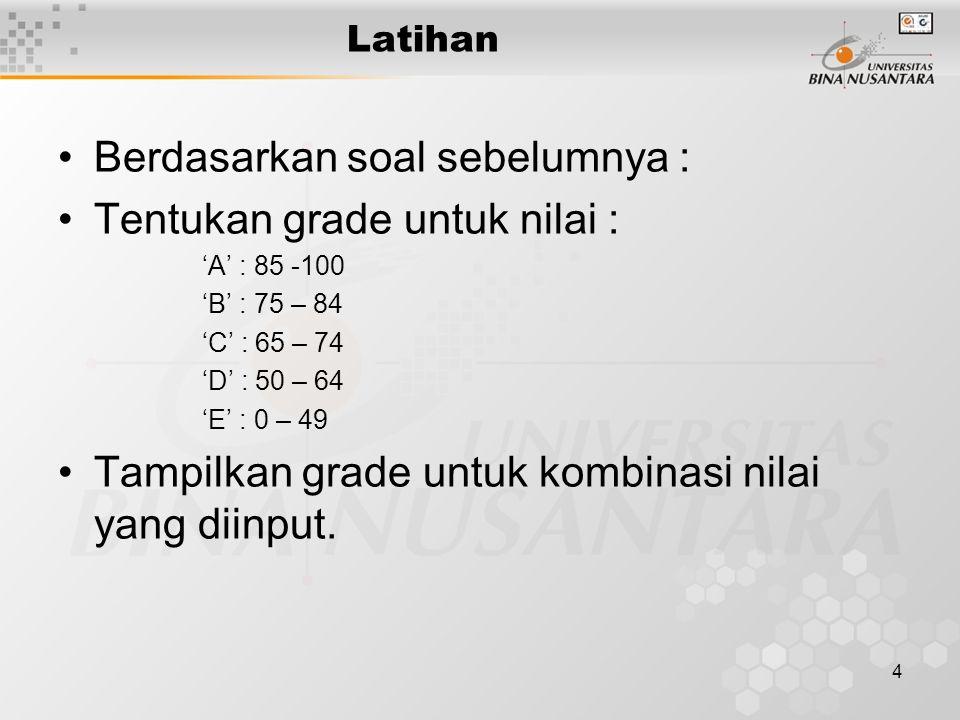 4 Latihan Berdasarkan soal sebelumnya : Tentukan grade untuk nilai : 'A' : 85 -100 'B' : 75 – 84 'C' : 65 – 74 'D' : 50 – 64 'E' : 0 – 49 Tampilkan gr