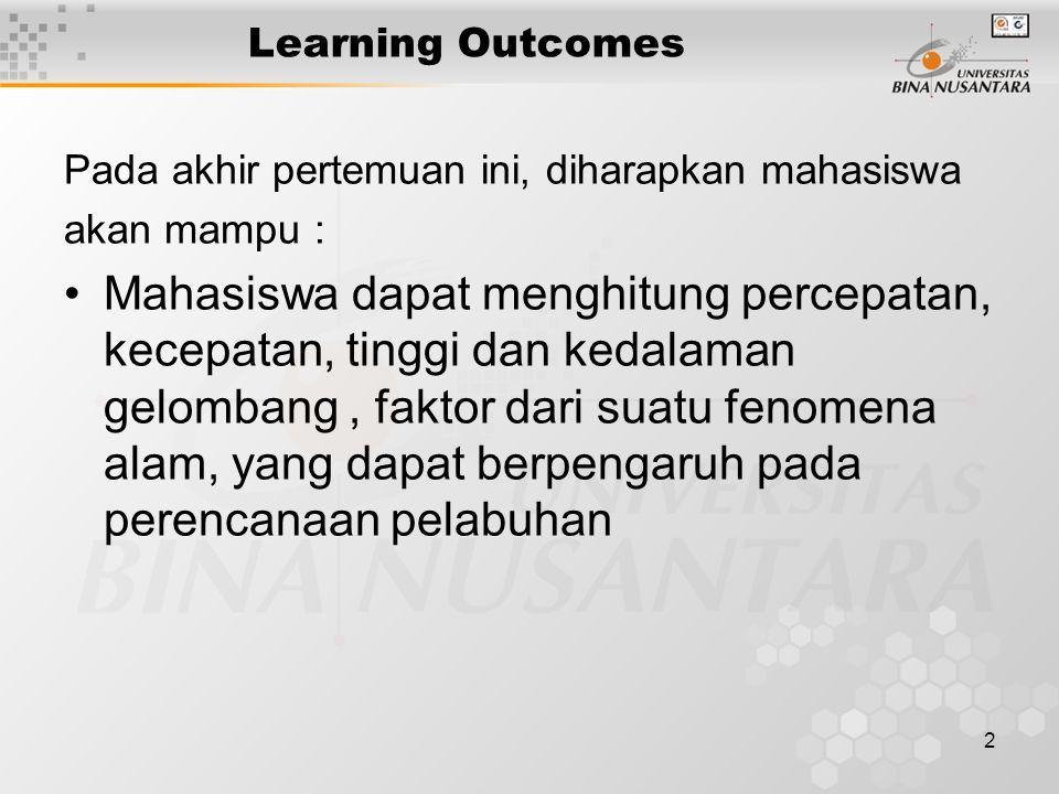 2 Learning Outcomes Pada akhir pertemuan ini, diharapkan mahasiswa akan mampu : Mahasiswa dapat menghitung percepatan, kecepatan, tinggi dan kedalaman gelombang, faktor dari suatu fenomena alam, yang dapat berpengaruh pada perencanaan pelabuhan