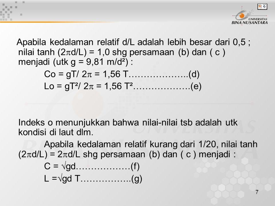 7 Apabila kedalaman relatif d/L adalah lebih besar dari 0,5 ; nilai tanh (2  d/L) = 1,0 shg persamaan (b) dan ( c ) menjadi (utk g = 9,81 m/d²) : Co = gT/ 2  = 1,56 T………………..(d) Lo = gT²/ 2  = 1,56 T²……………….(e) Indeks o menunjukkan bahwa nilai-nilai tsb adalah utk kondisi di laut dlm.