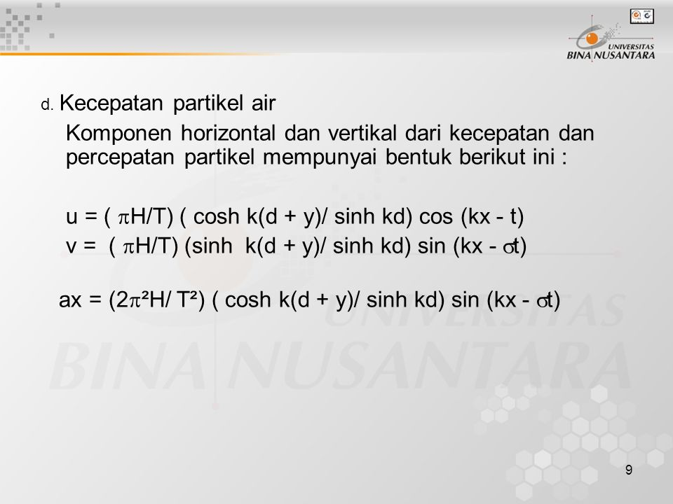 9 d. Kecepatan partikel air Komponen horizontal dan vertikal dari kecepatan dan percepatan partikel mempunyai bentuk berikut ini : u = (  H/T) ( cosh