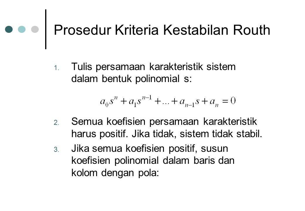 Prosedur Kriteria Kestabilan Routh 1. Tulis persamaan karakteristik sistem dalam bentuk polinomial s: 2. Semua koefisien persamaan karakteristik harus