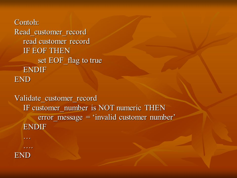 Contoh:Read_customer_record read customer record IF EOF THEN set EOF_flag to true ENDIFENDValidate_customer_record IF customer_number is NOT numeric T