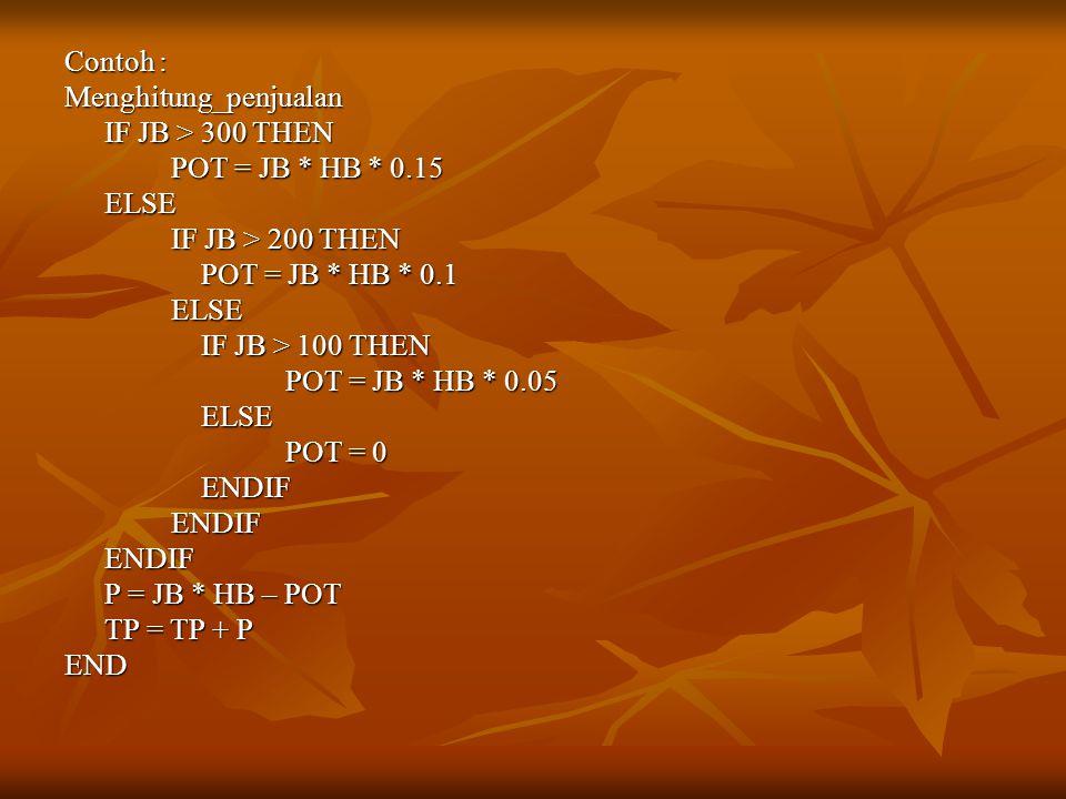 Contoh : Menghitung_penjualan IF JB > 300 THEN POT = JB * HB * 0.15 ELSE IF JB > 200 THEN POT = JB * HB * 0.1 POT = JB * HB * 0.1ELSE IF JB > 100 THEN IF JB > 100 THEN POT = JB * HB * 0.05 POT = JB * HB * 0.05 ELSE ELSE POT = 0 POT = 0 ENDIF ENDIFENDIFENDIF P = JB * HB – POT TP = TP + P END