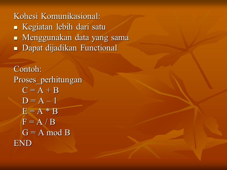 Kohesi Komunikasional: Kegiatan lebih dari satu Kegiatan lebih dari satu Menggunakan data yang sama Menggunakan data yang sama Dapat dijadikan Functional Dapat dijadikan FunctionalContoh:Proses_perhitungan C = A + B D = A – 1 E = A * B F = A / B G = A mod B END
