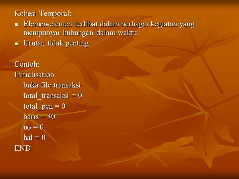 Kohesi Temporal: Elemen-elemen terlibat dalam berbagai kegiatan yang mempunyai hubungan dalam waktu Elemen-elemen terlibat dalam berbagai kegiatan yang mempunyai hubungan dalam waktu Urutan tidak penting Urutan tidak pentingContoh:Initialisation buka file transaksi total_transaksi = 0 total_pen = 0 baris = 30 no = 0 hal = 0 END