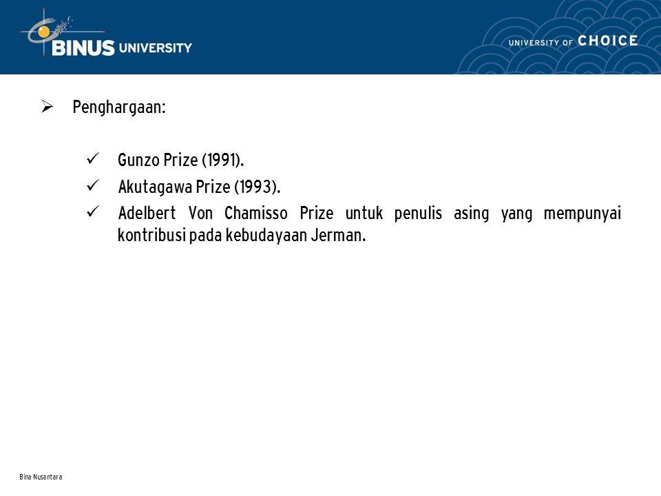 Bina Nusantara  Penghargaan: Gunzo Prize (1991). Akutagawa Prize (1993). Adelbert Von Chamisso Prize untuk penulis asing yang mempunyai kontribusi pa