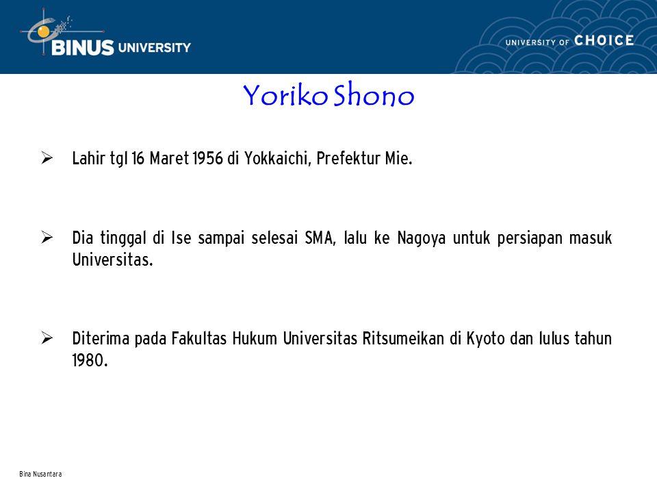 Bina Nusantara Yoriko Shono  Lahir tgl 16 Maret 1956 di Yokkaichi, Prefektur Mie.  Dia tinggal di Ise sampai selesai SMA, lalu ke Nagoya untuk persi